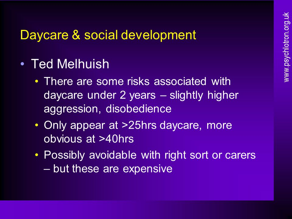 Daycare & social development Ted Melhuish There are some risks associated with daycare under 2 years – slightly higher aggression, disobedience Only appear at >25hrs daycare, more obvious at >40hrs Possibly avoidable with right sort or carers – but these are expensive www.psychlotron.org.uk