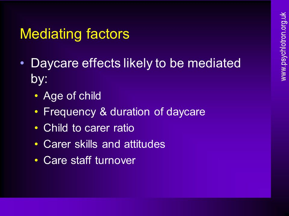 Mediating factors Daycare effects likely to be mediated by: Age of child Frequency & duration of daycare Child to carer ratio Carer skills and attitudes Care staff turnover www.psychlotron.org.uk