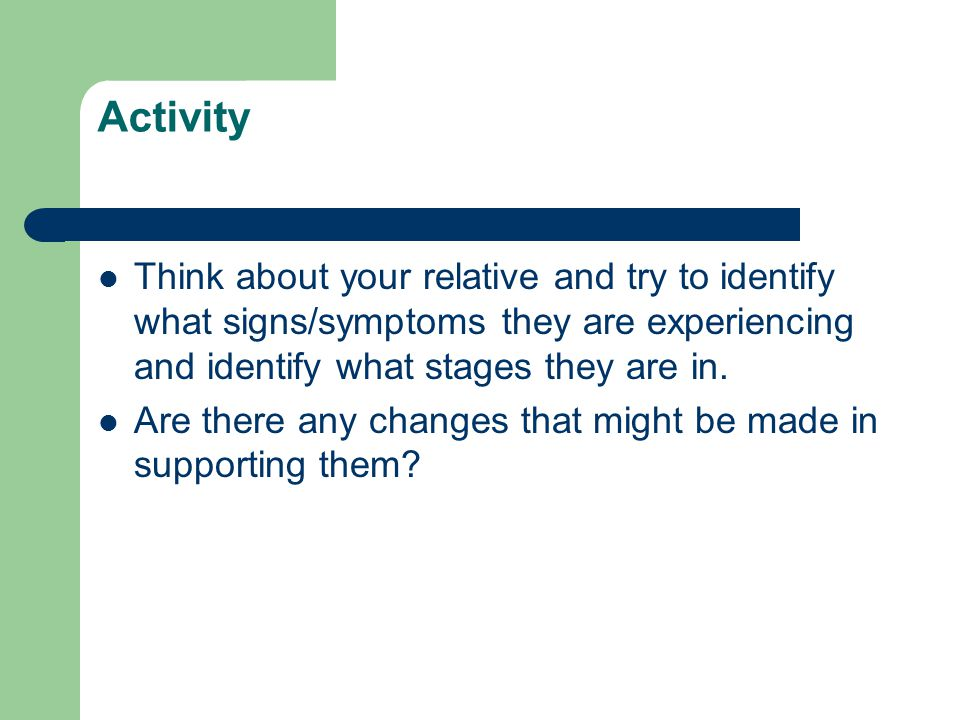 Activity Think about your relative and try to identify what signs/symptoms they are experiencing and identify what stages they are in.