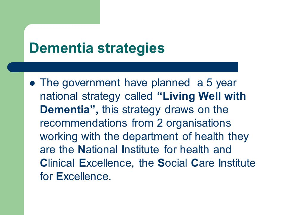 Dementia strategies The government have planned a 5 year national strategy called Living Well with Dementia , this strategy draws on the recommendations from 2 organisations working with the department of health they are the National Institute for health and Clinical Excellence, the Social Care Institute for Excellence.