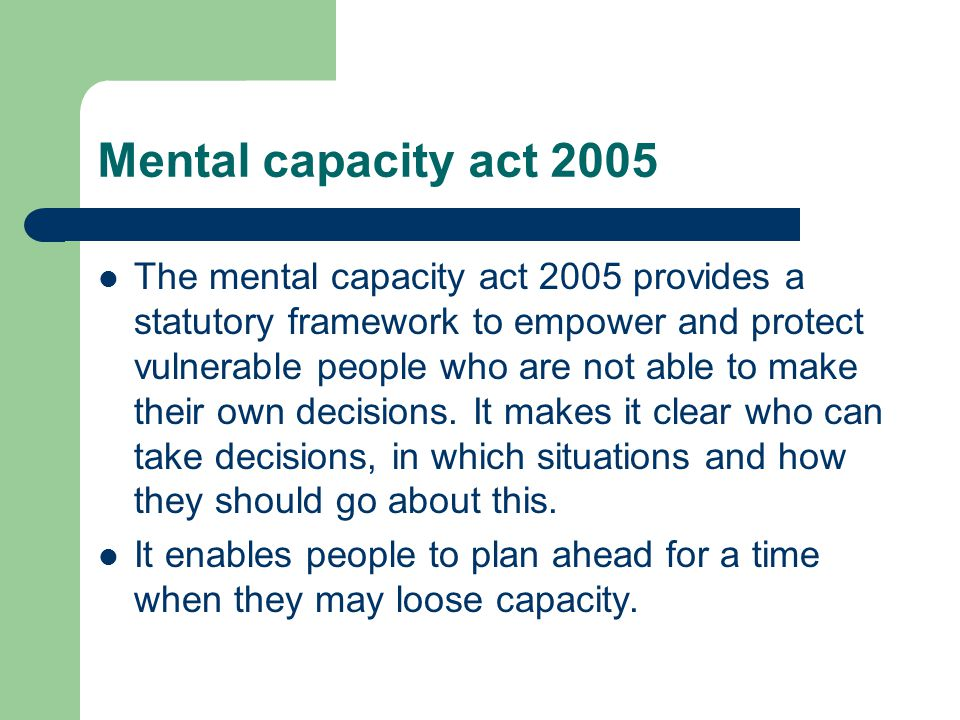 Mental capacity act 2005 The mental capacity act 2005 provides a statutory framework to empower and protect vulnerable people who are not able to make their own decisions.