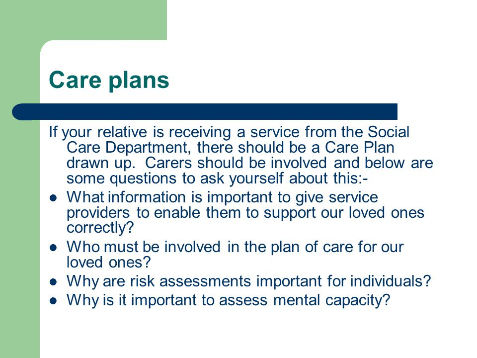 Care plans If your relative is receiving a service from the Social Care Department, there should be a Care Plan drawn up.
