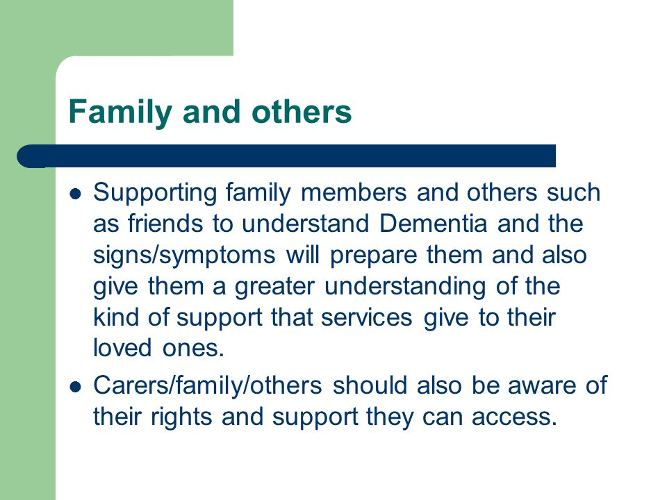 Family and others Supporting family members and others such as friends to understand Dementia and the signs/symptoms will prepare them and also give them a greater understanding of the kind of support that services give to their loved ones.