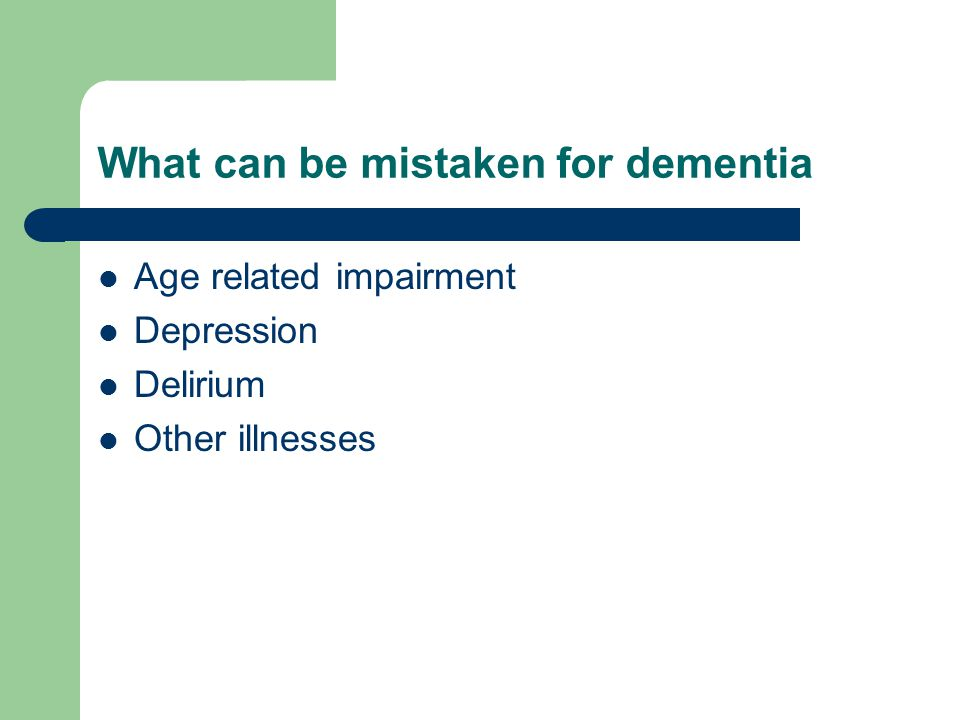 What can be mistaken for dementia Age related impairment Depression Delirium Other illnesses