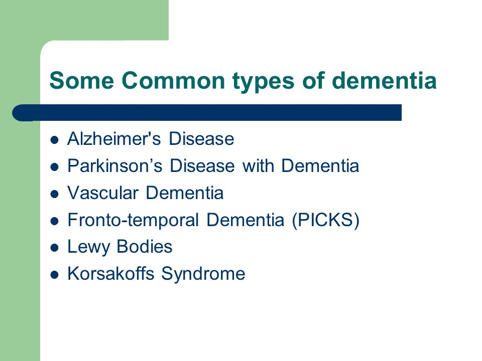 Some Common types of dementia Alzheimer s Disease Parkinson's Disease with Dementia Vascular Dementia Fronto-temporal Dementia (PICKS) Lewy Bodies Korsakoffs Syndrome