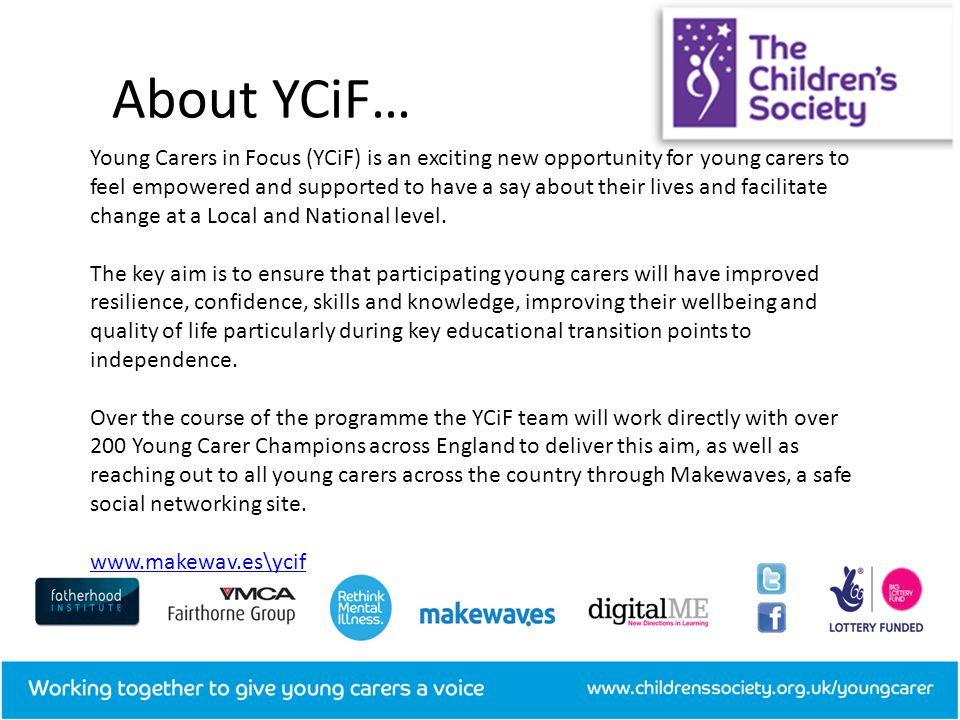 Young Carers in Focus (YCiF) is an exciting new opportunity for young carers to feel empowered and supported to have a say about their lives and facilitate change at a Local and National level.