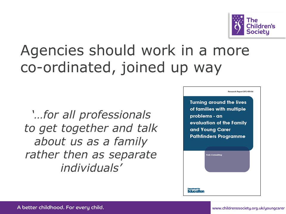 Agencies should work in a more co-ordinated, joined up way '…for all professionals to get together and talk about us as a family rather then as separa