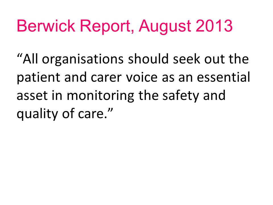 "Berwick Report, August 2013 ""All organisations should seek out the patient and carer voice as an essential asset in monitoring the safety and quality"