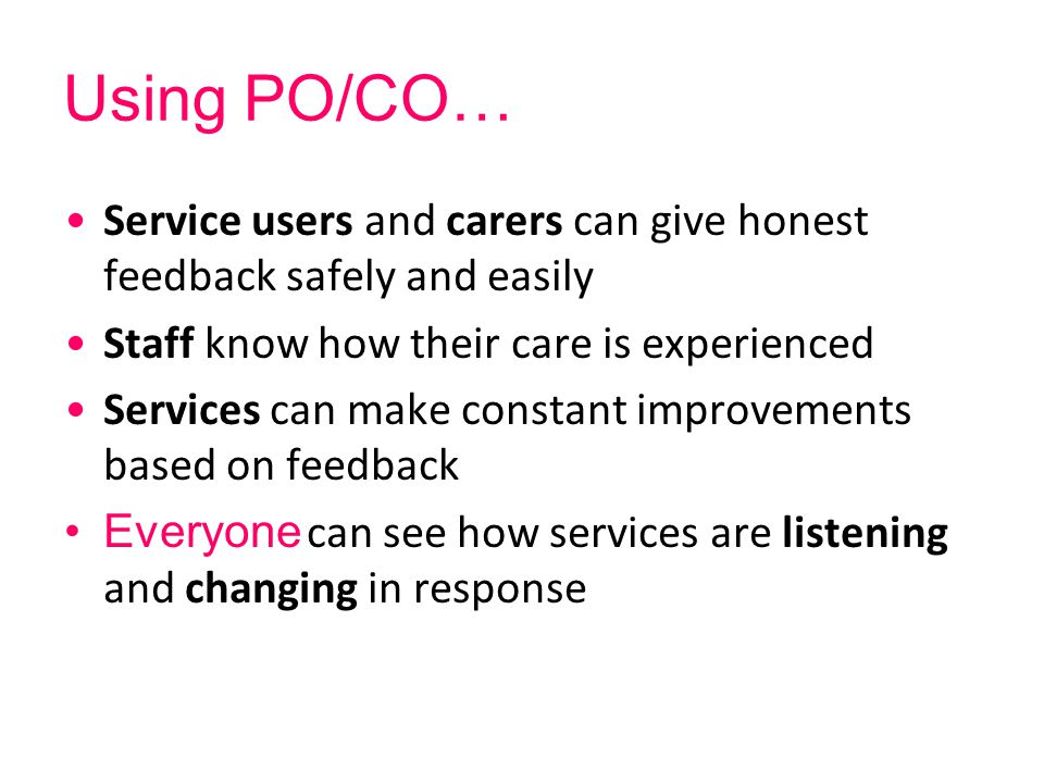 Using PO/CO… Service users and carers can give honest feedback safely and easily Staff know how their care is experienced Services can make constant i