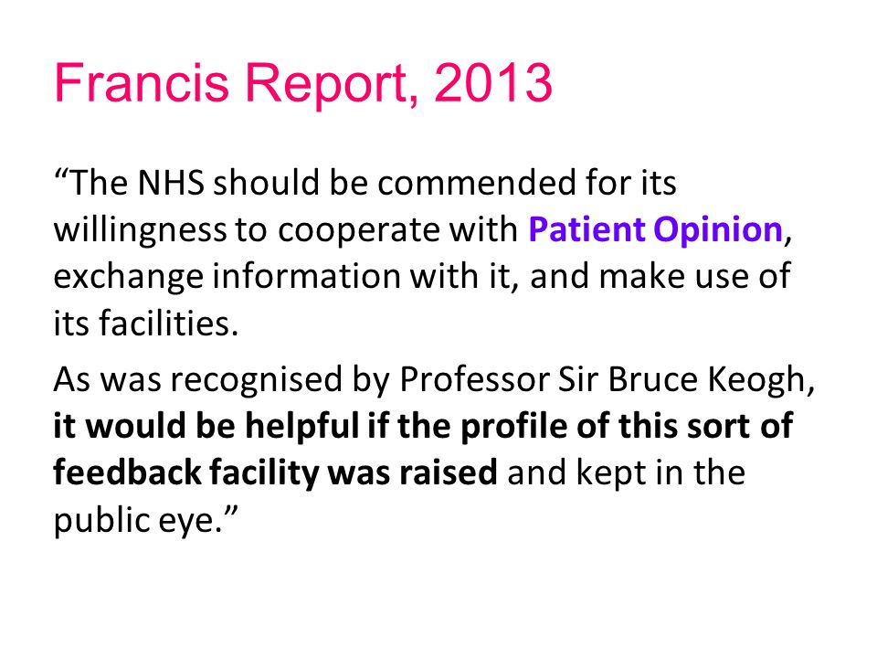 "Francis Report, 2013 ""The NHS should be commended for its willingness to cooperate with Patient Opinion, exchange information with it, and make use of"