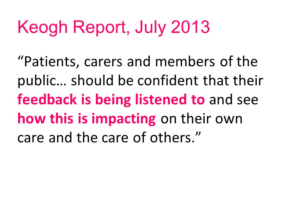 "Keogh Report, July 2013 ""Patients, carers and members of the public… should be confident that their feedback is being listened to and see how this is"