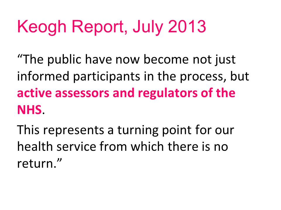 "Keogh Report, July 2013 ""The public have now become not just informed participants in the process, but active assessors and regulators of the NHS. Thi"
