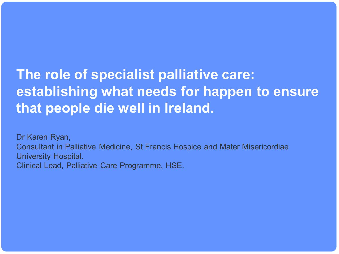 The role of specialist palliative care: establishing what needs for happen to ensure that people die well in Ireland. Dr Karen Ryan, Consultant in Pal
