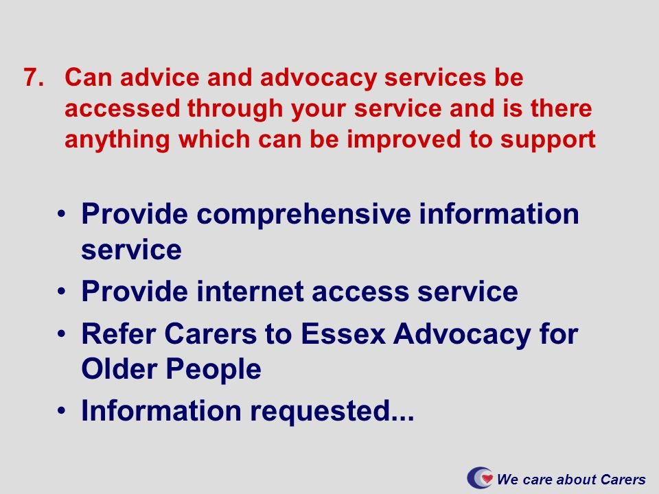 We care about Carers 7.Can advice and advocacy services be accessed through your service and is there anything which can be improved to support Provide comprehensive information service Provide internet access service Refer Carers to Essex Advocacy for Older People Information requested...