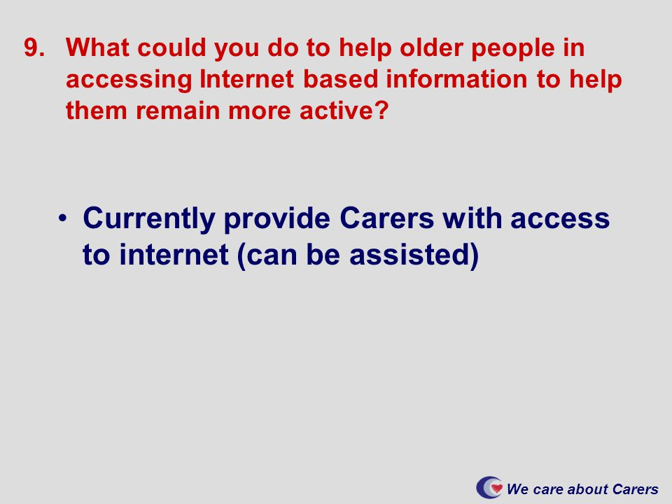 We care about Carers 9.What could you do to help older people in accessing Internet based information to help them remain more active.