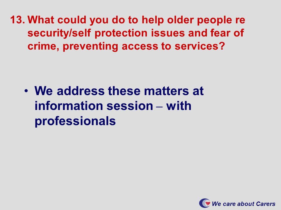 We care about Carers 13.What could you do to help older people re security/self protection issues and fear of crime, preventing access to services.