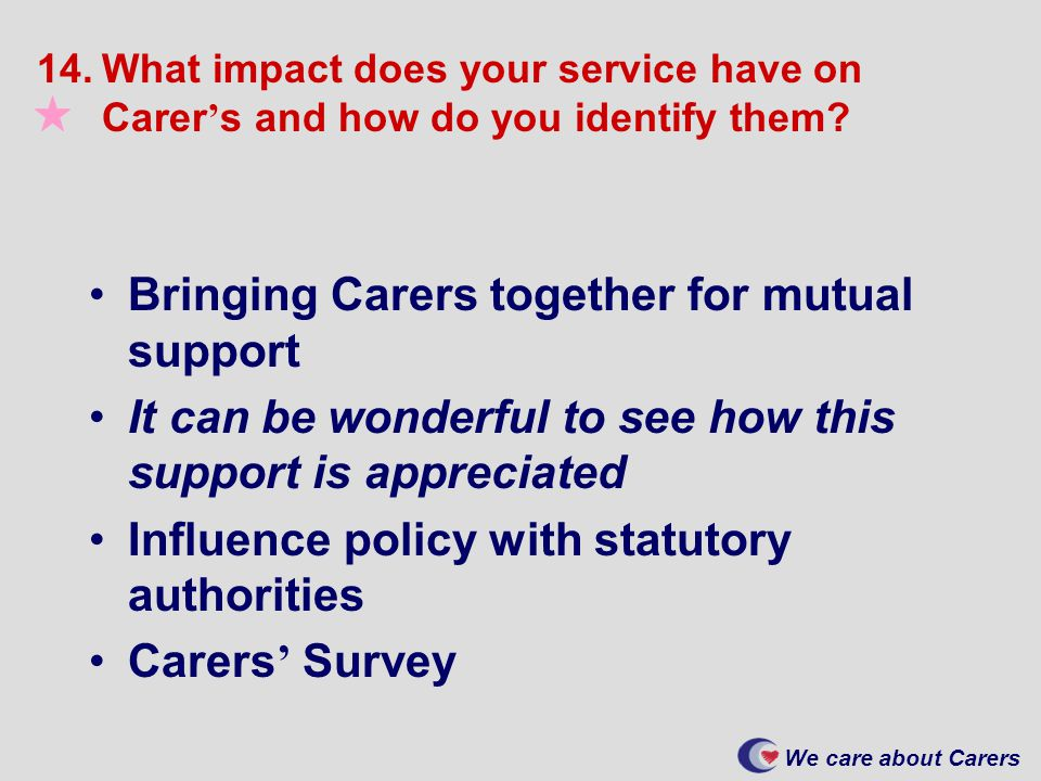 We care about Carers 14.What impact does your service have on Carer ' s and how do you identify them.