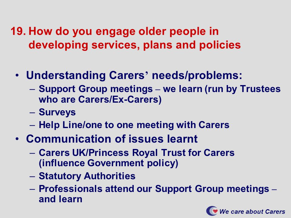 We care about Carers 19.How do you engage older people in developing services, plans and policies Understanding Carers ' needs/problems: –Support Group meetings – we learn (run by Trustees who are Carers/Ex-Carers) –Surveys –Help Line/one to one meeting with Carers Communication of issues learnt –Carers UK/Princess Royal Trust for Carers (influence Government policy) –Statutory Authorities –Professionals attend our Support Group meetings – and learn