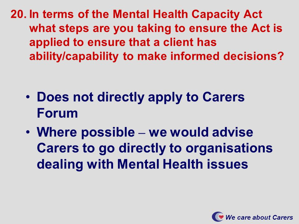 We care about Carers 20.In terms of the Mental Health Capacity Act what steps are you taking to ensure the Act is applied to ensure that a client has ability/capability to make informed decisions.