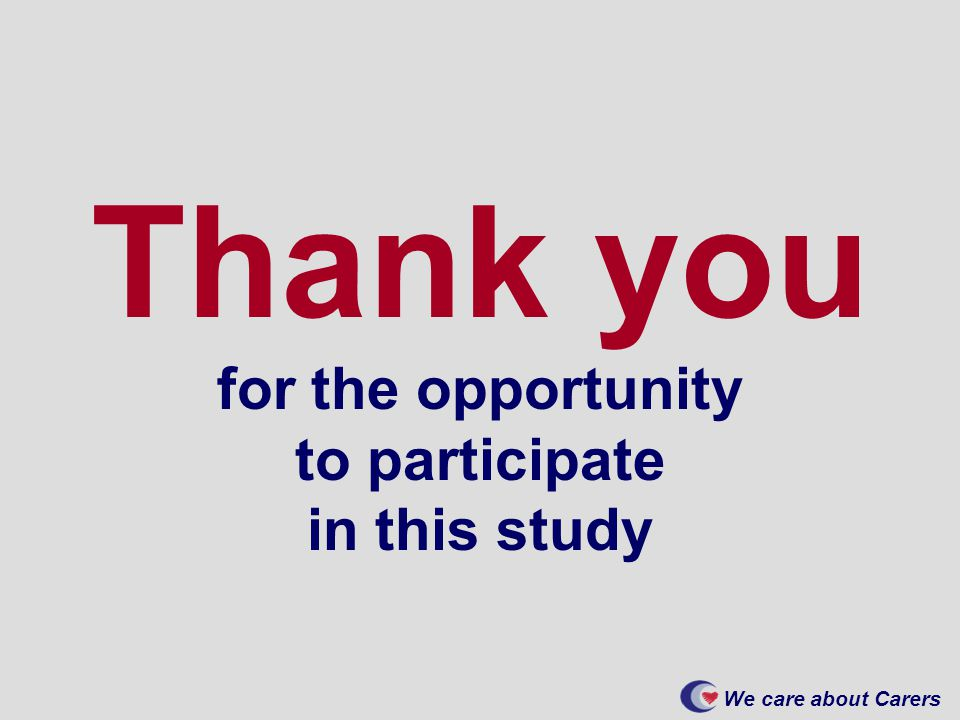 We care about Carers Thank you for the opportunity to participate in this study