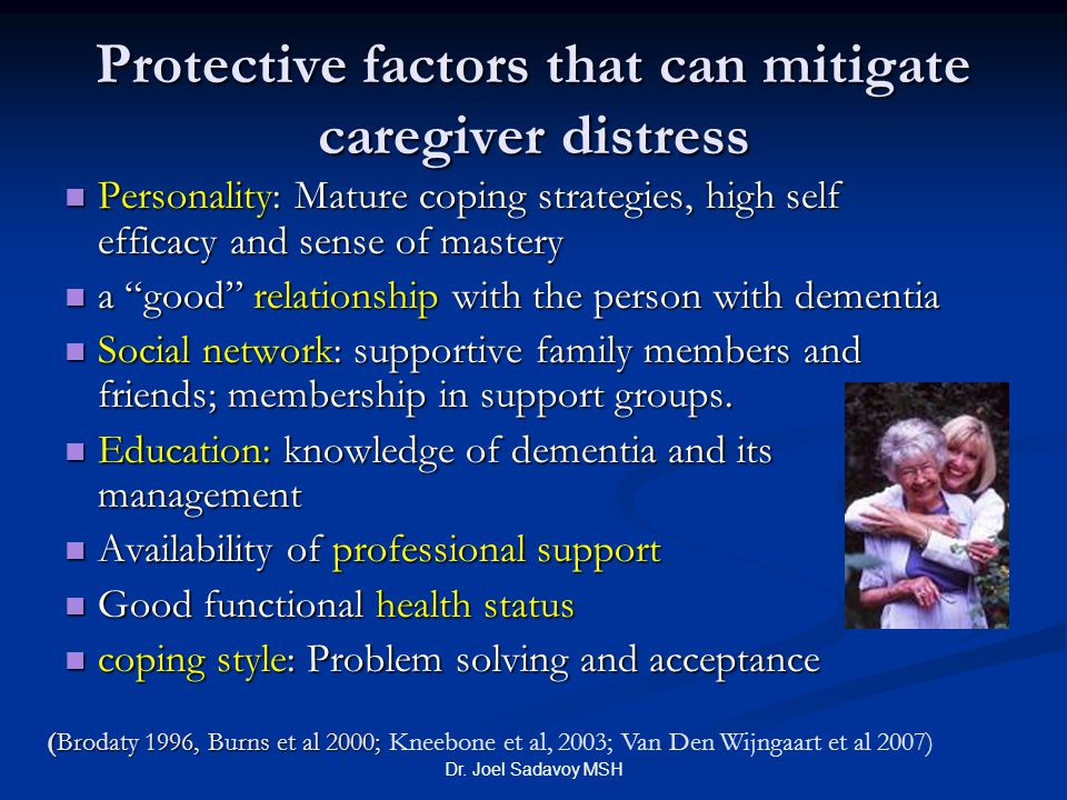 Dr. Joel Sadavoy MSH Protective factors that can mitigate caregiver distress Personality: Mature coping strategies, high self efficacy and sense of ma