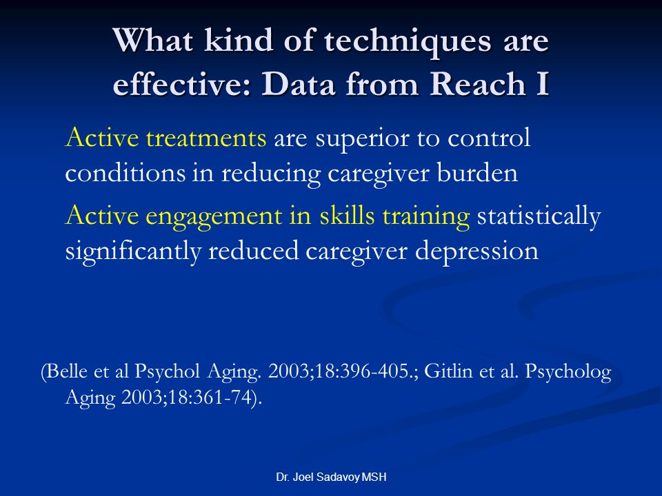 Dr. Joel Sadavoy MSH What kind of techniques are effective: Data from Reach I Active treatments are superior to control conditions in reducing caregiv