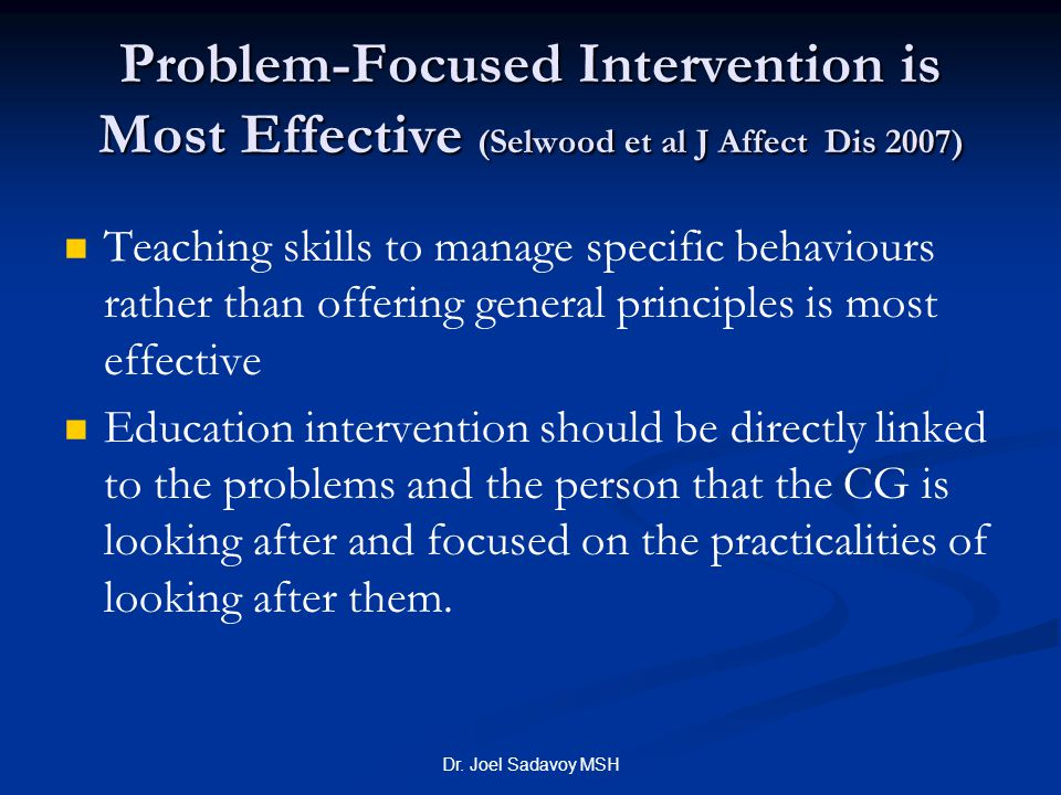 Dr. Joel Sadavoy MSH Problem-Focused Intervention is Most Effective (Selwood et al J Affect Dis 2007) Teaching skills to manage specific behaviours ra