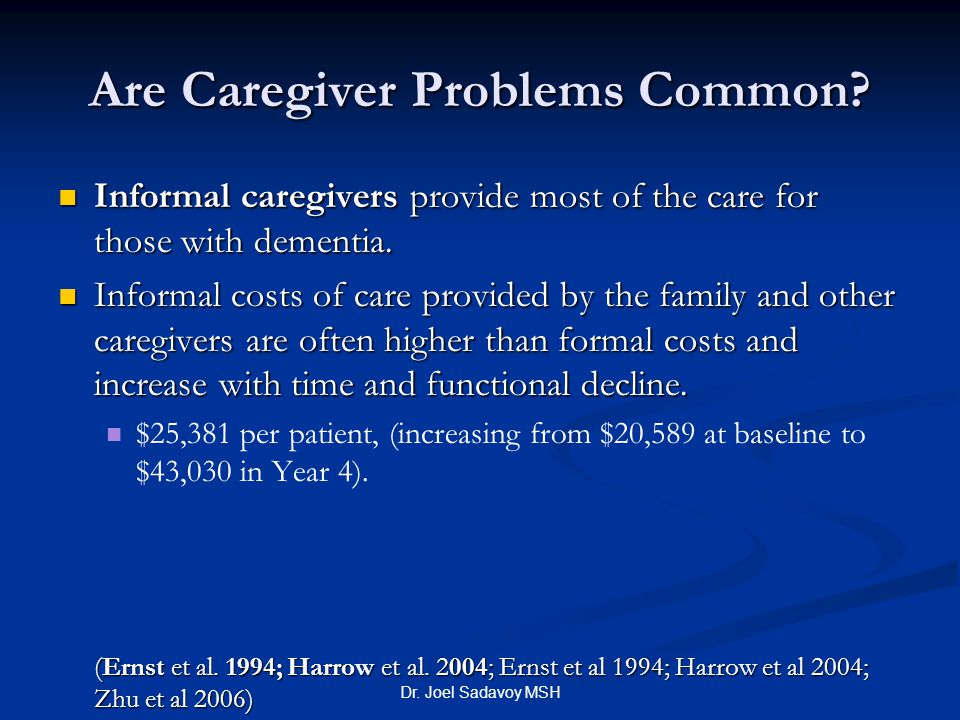 Dr. Joel Sadavoy MSH Are Caregiver Problems Common? Informal caregivers provide most of the care for those with dementia. Informal caregivers provide