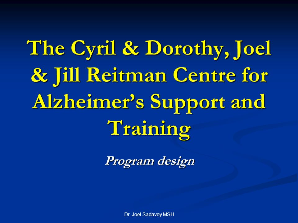 Dr. Joel Sadavoy MSH The Cyril & Dorothy, Joel & Jill Reitman Centre for Alzheimer's Support and Training Program design