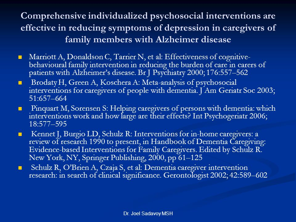 Dr. Joel Sadavoy MSH Comprehensive individualized psychosocial interventions are effective in reducing symptoms of depression in caregivers of family