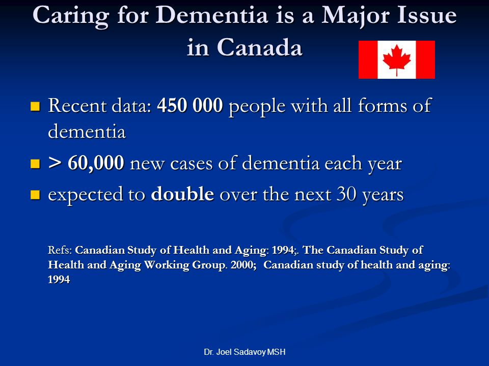 Dr. Joel Sadavoy MSH Caring for Dementia is a Major Issue in Canada Recent data: 450 000 people with all forms of dementia Recent data: 450 000 people