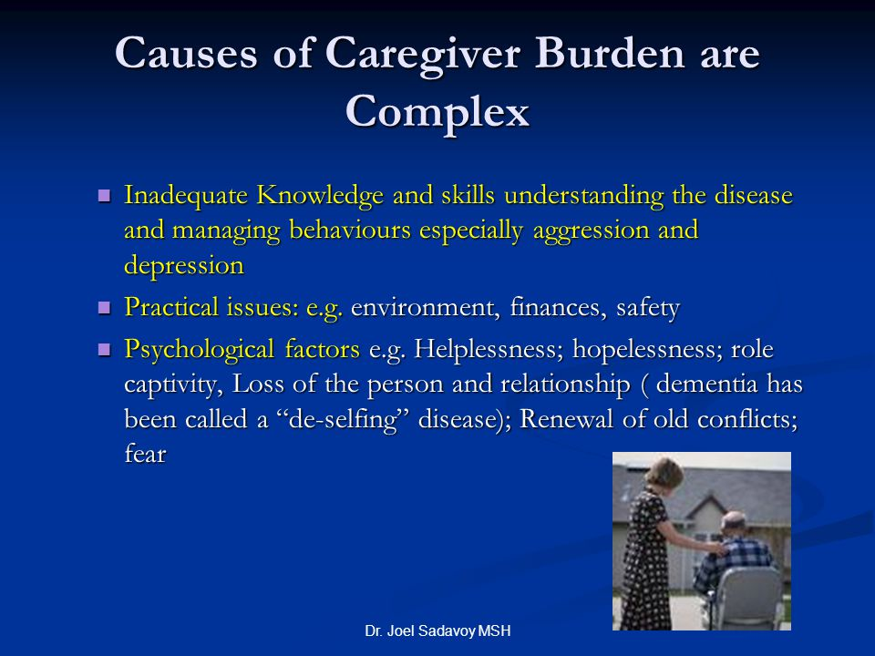 Dr. Joel Sadavoy MSH Causes of Caregiver Burden are Complex Inadequate Knowledge and skills understanding the disease and managing behaviours especial