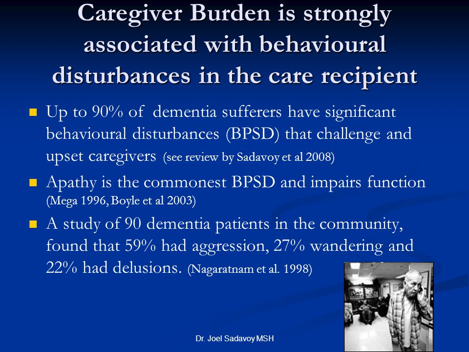 Dr. Joel Sadavoy MSH Caregiver Burden is strongly associated with behavioural disturbances in the care recipient Up to 90% of dementia sufferers have