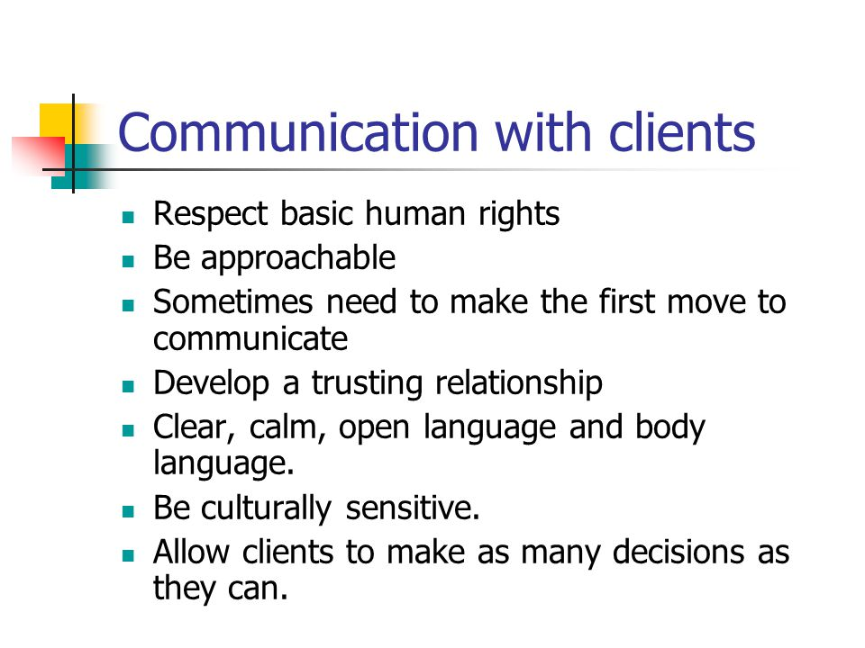 Communication with clients Respect basic human rights Be approachable Sometimes need to make the first move to communicate Develop a trusting relationship Clear, calm, open language and body language.
