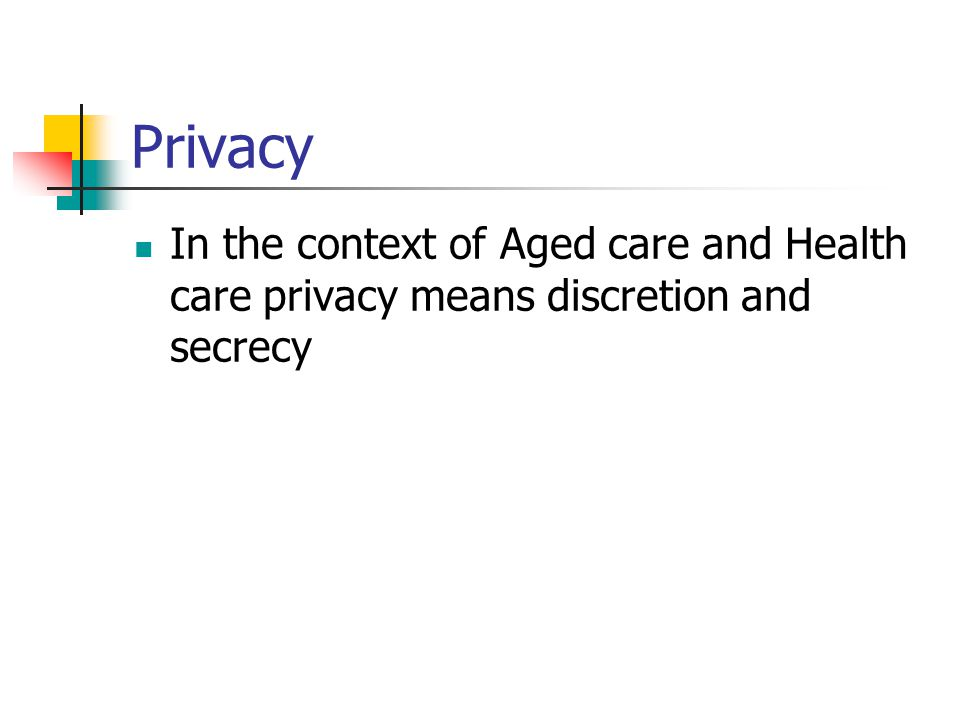 Privacy In the context of Aged care and Health care privacy means discretion and secrecy