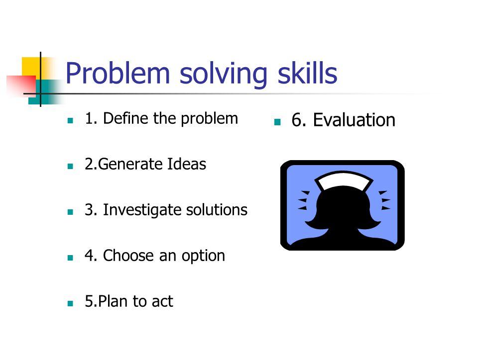 Problem solving skills 1.Define the problem 2.Generate Ideas 3.