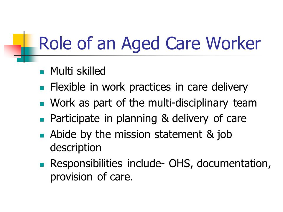 Role of an Aged Care Worker Multi skilled Flexible in work practices in care delivery Work as part of the multi-disciplinary team Participate in plann
