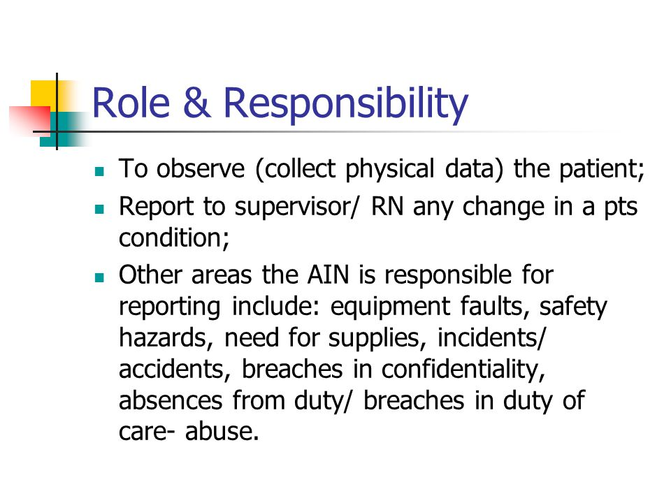 Role & Responsibility To observe (collect physical data) the patient; Report to supervisor/ RN any change in a pts condition; Other areas the AIN is responsible for reporting include: equipment faults, safety hazards, need for supplies, incidents/ accidents, breaches in confidentiality, absences from duty/ breaches in duty of care- abuse.