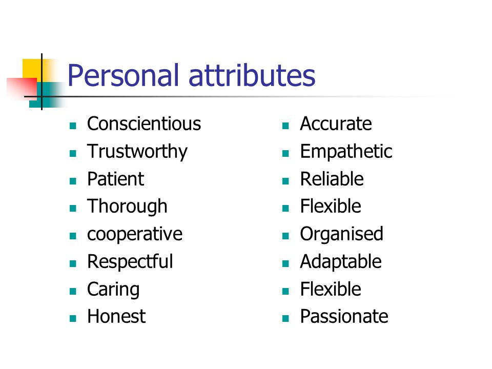Personal attributes Conscientious Trustworthy Patient Thorough cooperative Respectful Caring Honest Accurate Empathetic Reliable Flexible Organised Adaptable Flexible Passionate