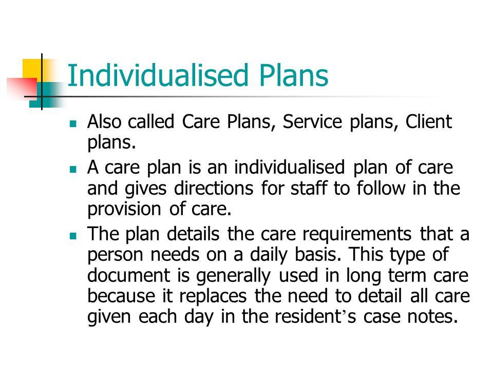 Individualised Plans Also called Care Plans, Service plans, Client plans.