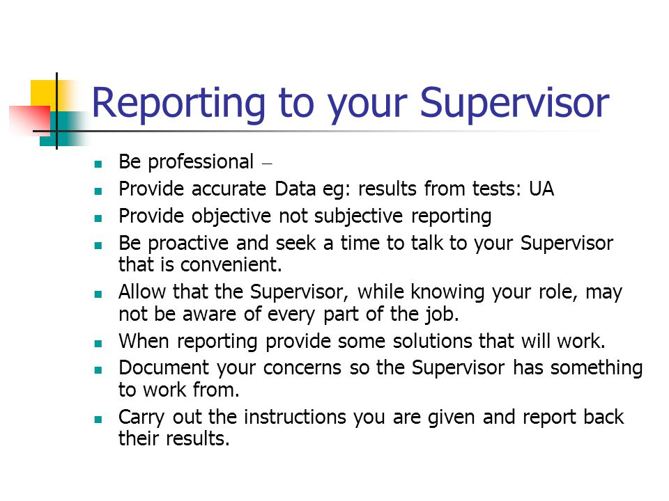 Reporting to your Supervisor Be professional – Provide accurate Data eg: results from tests: UA Provide objective not subjective reporting Be proactive and seek a time to talk to your Supervisor that is convenient.