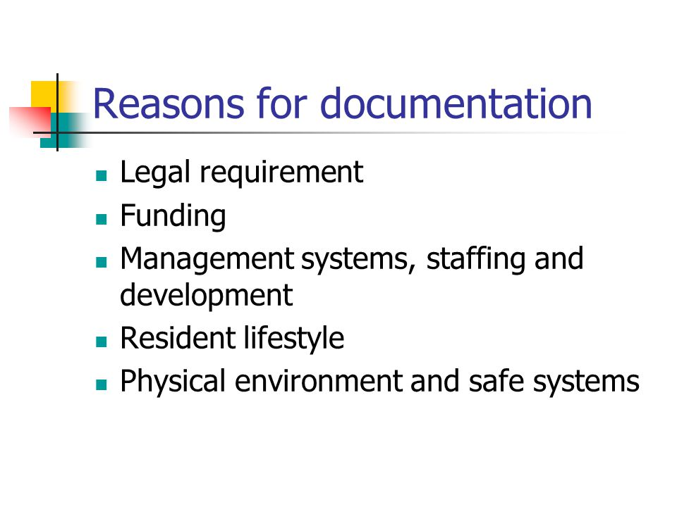 Reasons for documentation Legal requirement Funding Management systems, staffing and development Resident lifestyle Physical environment and safe systems