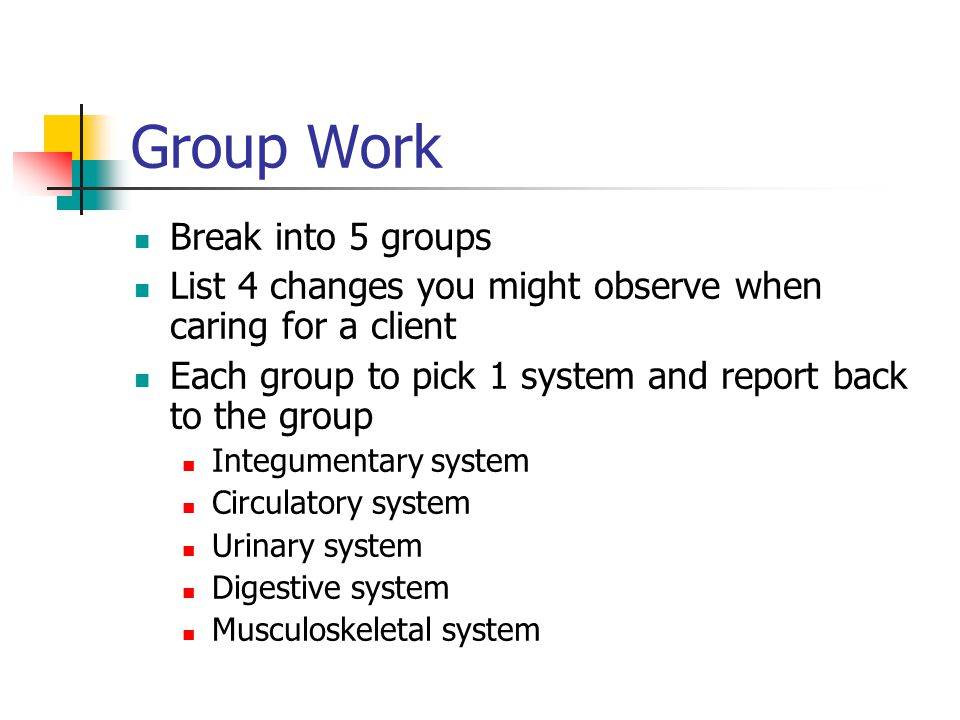 Group Work Break into 5 groups List 4 changes you might observe when caring for a client Each group to pick 1 system and report back to the group Integumentary system Circulatory system Urinary system Digestive system Musculoskeletal system