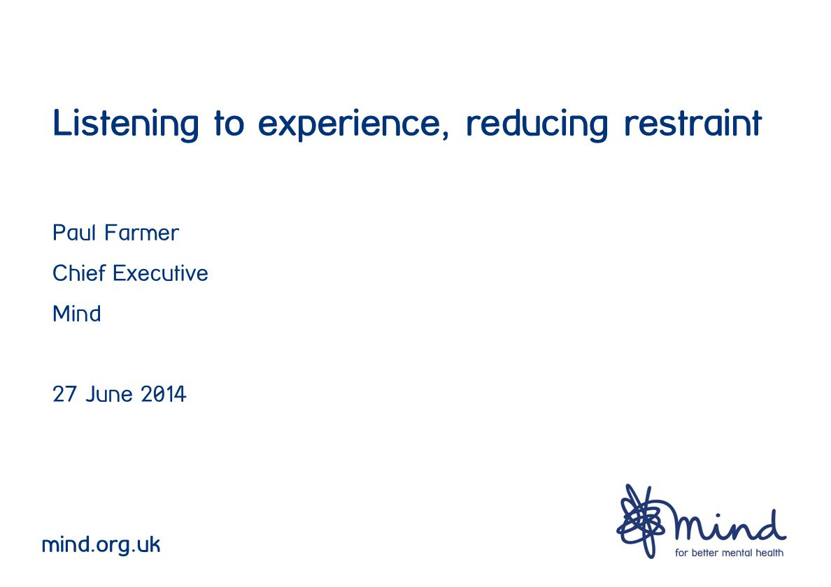 Listening to experience, reducing restraint Paul Farmer Chief Executive Mind 27 June 2014 mind.org.uk