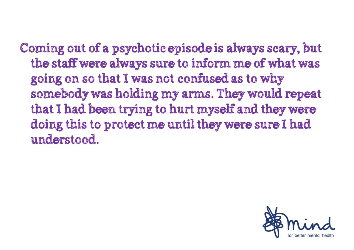 Coming out of a psychotic episode is always scary, but the staff were always sure to inform me of what was going on so that I was not confused as to why somebody was holding my arms.