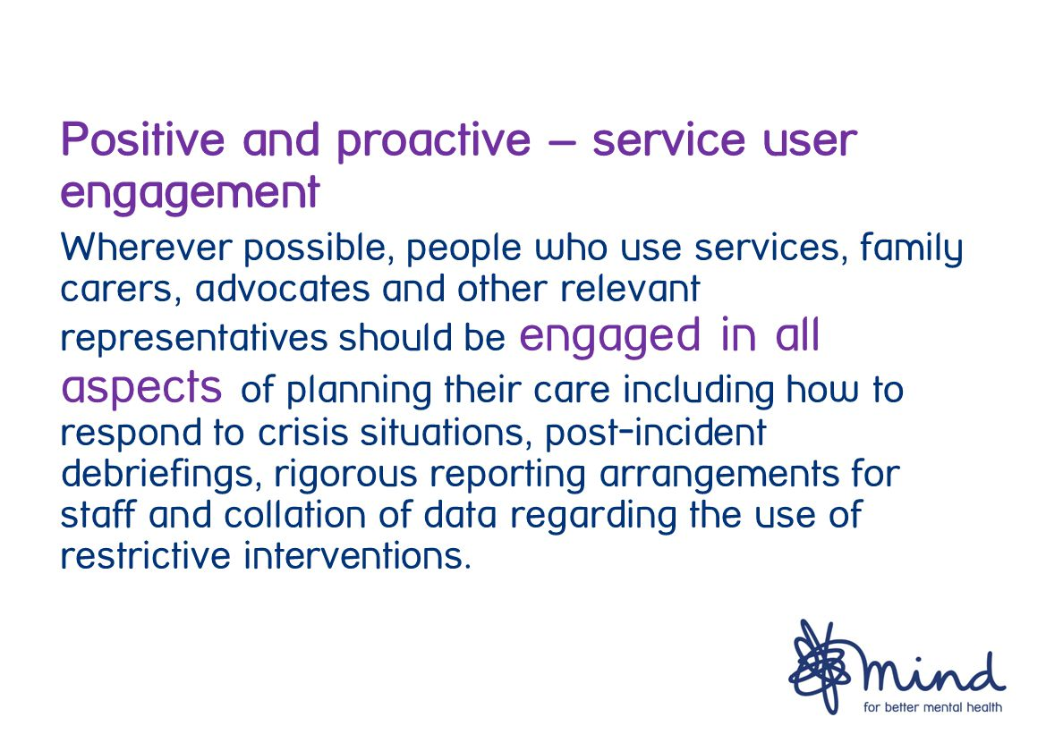 Positive and proactive – service user engagement Wherever possible, people who use services, family carers, advocates and other relevant representatives should be engaged in all aspects of planning their care including how to respond to crisis situations, post-incident debriefings, rigorous reporting arrangements for staff and collation of data regarding the use of restrictive interventions.