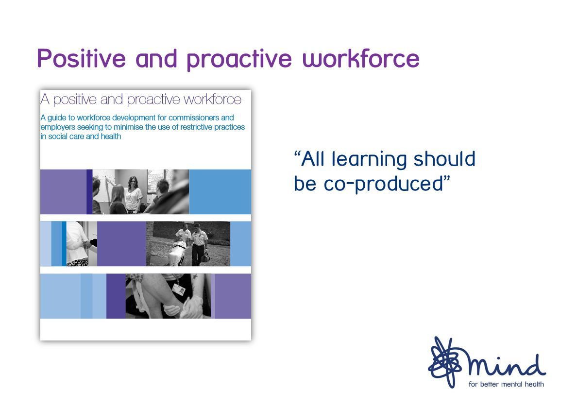 Positive and proactive workforce All learning should be co-produced