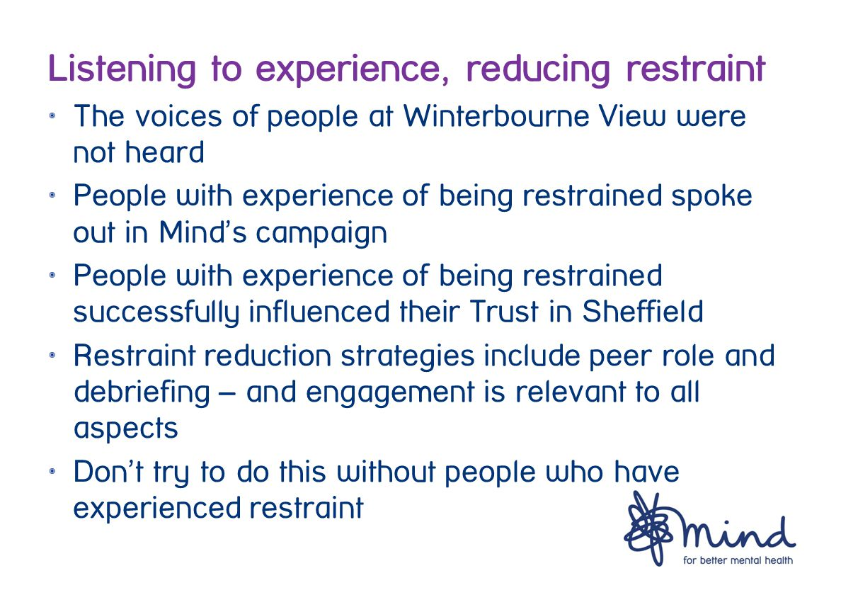 Listening to experience, reducing restraint The voices of people at Winterbourne View were not heard People with experience of being restrained spoke out in Mind's campaign People with experience of being restrained successfully influenced their Trust in Sheffield Restraint reduction strategies include peer role and debriefing – and engagement is relevant to all aspects Don't try to do this without people who have experienced restraint