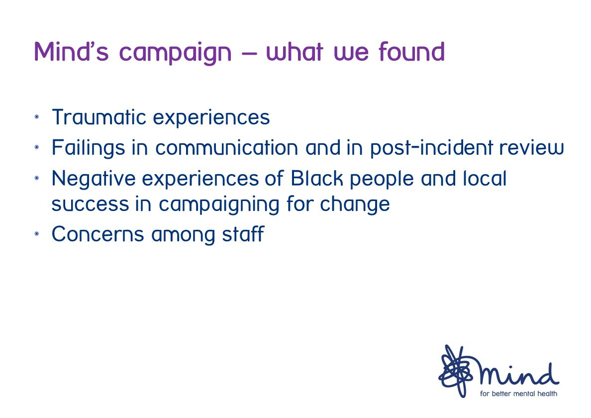 Mind's campaign – what we found Traumatic experiences Failings in communication and in post-incident review Negative experiences of Black people and local success in campaigning for change Concerns among staff