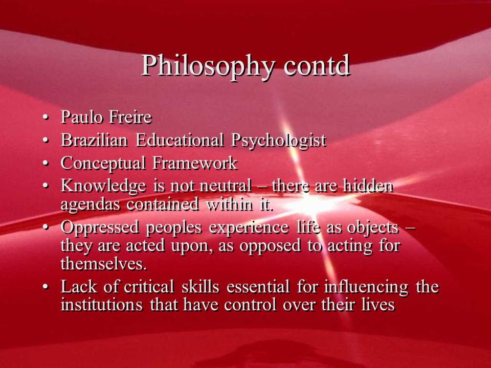 Philosophy contd Paulo Freire Brazilian Educational Psychologist Conceptual Framework Knowledge is not neutral – there are hidden agendas contained within it.